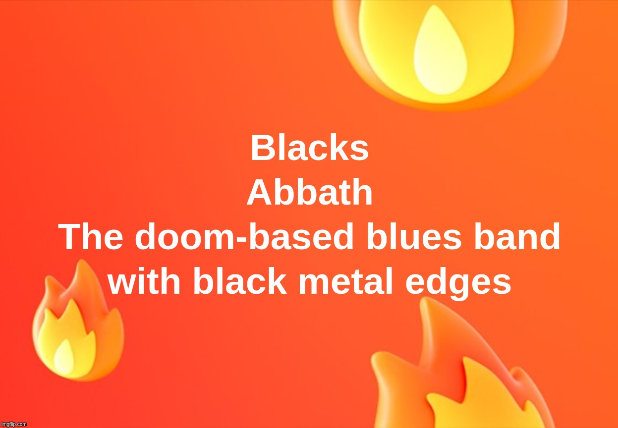 Blacks Abbath  The doom-based blues band with black metal edges | image tagged in black,sabbath,doom,blues | made w/ Imgflip meme maker