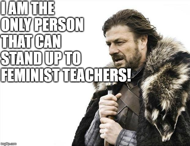 Brace Yourselves X is Coming Meme | I AM THE ONLY PERSON THAT CAN STAND UP TO FEMINIST TEACHERS! | image tagged in memes,brace yourselves x is coming | made w/ Imgflip meme maker