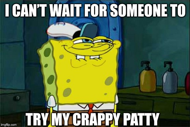 Dont You Squidward | I CAN'T WAIT FOR SOMEONE TO TRY MY CRAPPY PATTY | image tagged in memes,dont you squidward | made w/ Imgflip meme maker