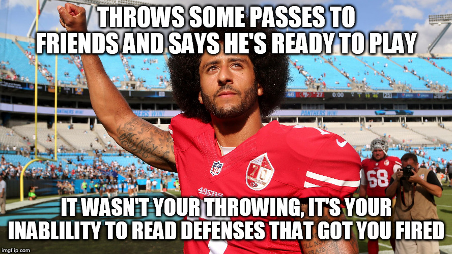 Colin Kapernick | THROWS SOME PASSES TO FRIENDS AND SAYS HE'S READY TO PLAY IT WASN'T YOUR THROWING, IT'S YOUR INABLILITY TO READ DEFENSES THAT GOT YOU FIRED | image tagged in colin kapernick | made w/ Imgflip meme maker
