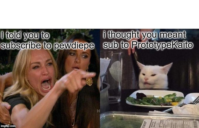 Self YouTube promotion | I told you to subscribe to pewdiepe i thought you meant sub to PrototypeKaito | image tagged in memes,woman yelling at cat,self promotion,prototypekaito,subscribe | made w/ Imgflip meme maker