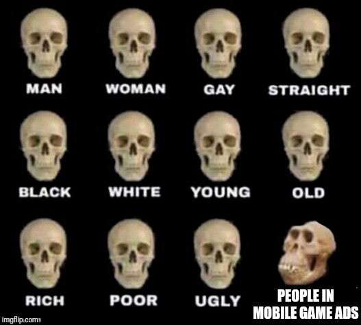 idiot skull | PEOPLE IN MOBILE GAME ADS | image tagged in idiot skull | made w/ Imgflip meme maker