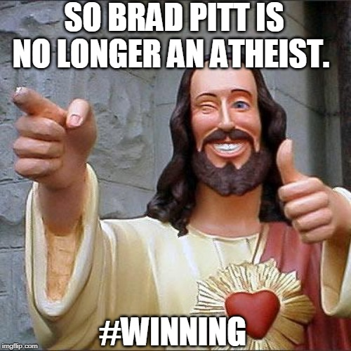 God's got this. | SO BRAD PITT IS NO LONGER AN ATHEIST. #WINNING | image tagged in buddy christ,jesus,jesus christ,merry christmas,brad pitt,atheist | made w/ Imgflip meme maker