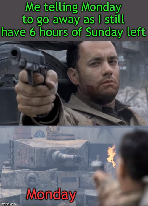 Don't bring a gun to a tank fight |  Me telling Monday to go away as I still have 6 hours of Sunday left; Monday | image tagged in i hate mondays,tom hanks,world of tanks,go away,here we go again,so it begins | made w/ Imgflip meme maker