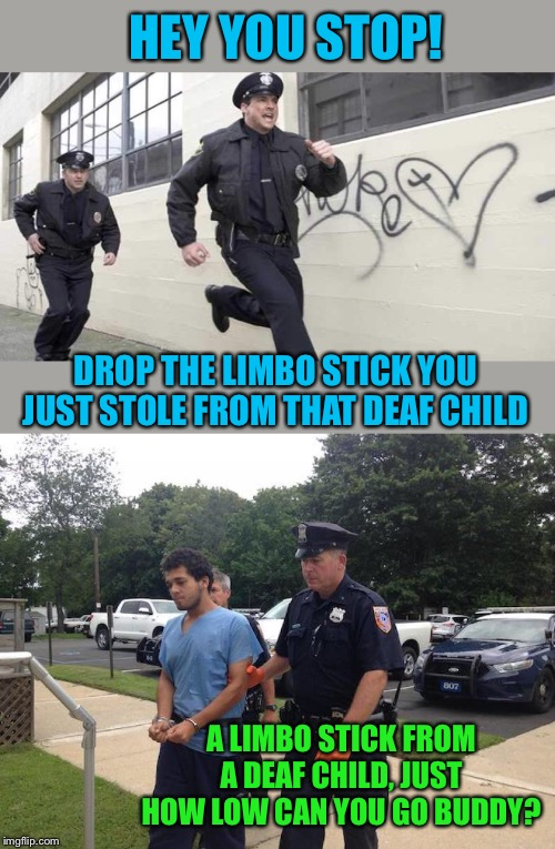 He set the bar very low in terms of monetary gain. | HEY YOU STOP! DROP THE LIMBO STICK YOU JUST STOLE FROM THAT DEAF CHILD A LIMBO STICK FROM A DEAF CHILD, JUST HOW LOW CAN YOU GO BUDDY? | image tagged in police chasing guy,smooth criminal,bar jokes,puns,in limbo,incarceration | made w/ Imgflip meme maker