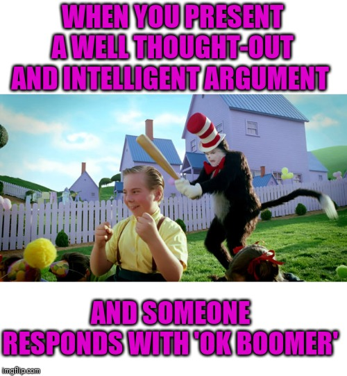 Ok Boomer! Ok Boomer! Ok Boomer! Ok Boomer! Ok Boomer! Ok Boomer! Ok Boomer! Ok Boomer! Ok Boomer! Ok Boomer! Ok Boomer! | WHEN YOU PRESENT A WELL THOUGHT-OUT AND INTELLIGENT ARGUMENT AND SOMEONE RESPONDS WITH 'OK BOOMER' | image tagged in annoying,ok boomer,logical debate is dead | made w/ Imgflip meme maker