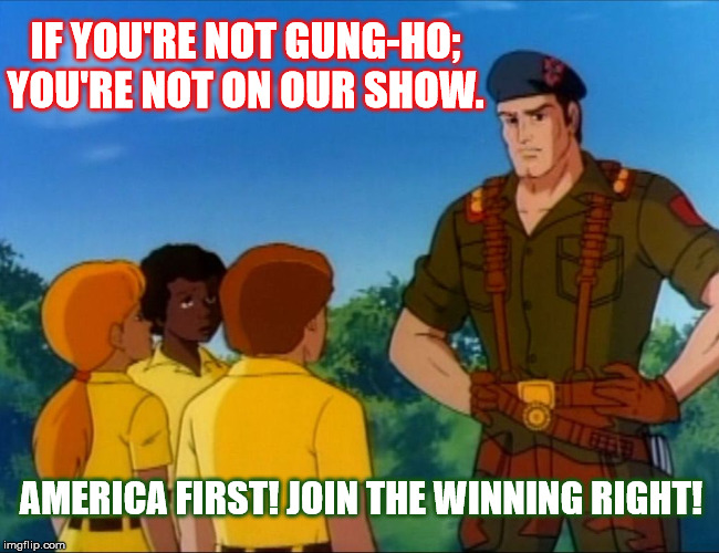 Our Crew G.I. Joe |  IF YOU'RE NOT GUNG-HO; YOU'RE NOT ON OUR SHOW. AMERICA FIRST! JOIN THE WINNING RIGHT! | image tagged in gi joe psa,america first joe,cuckservative,winning right | made w/ Imgflip meme maker