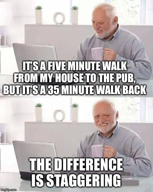Hide the Pain Harold Meme | IT'S A FIVE MINUTE WALK FROM MY HOUSE TO THE PUB, BUT IT'S A 35 MINUTE WALK BACK THE DIFFERENCE IS STAGGERING | image tagged in memes,hide the pain harold | made w/ Imgflip meme maker