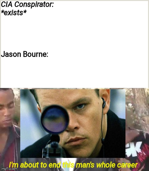 CIA Conspirator: *exists*; Jason Bourne:; I'm about to end this man's whole career | image tagged in i'm about to end this man's whole career,memes,jason bourne,matt damon,badass | made w/ Imgflip meme maker