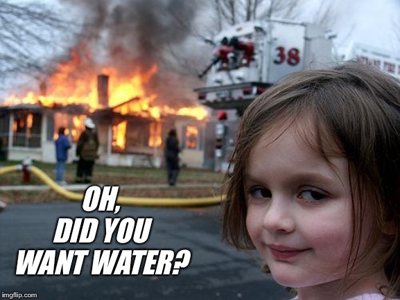 Disaster Girl Meme |  OH, DID YOU WANT WATER? | image tagged in memes,disaster girl | made w/ Imgflip meme maker