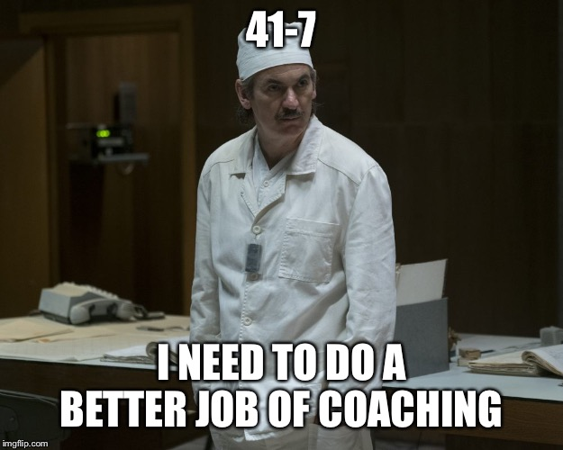 41-7; I NEED TO DO A BETTER JOB OF COACHING | image tagged in chernobyl supervisor | made w/ Imgflip meme maker