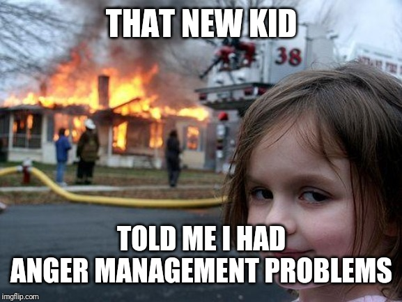 Disaster Girl Meme | THAT NEW KID TOLD ME I HAD ANGER MANAGEMENT PROBLEMS | image tagged in memes,disaster girl | made w/ Imgflip meme maker