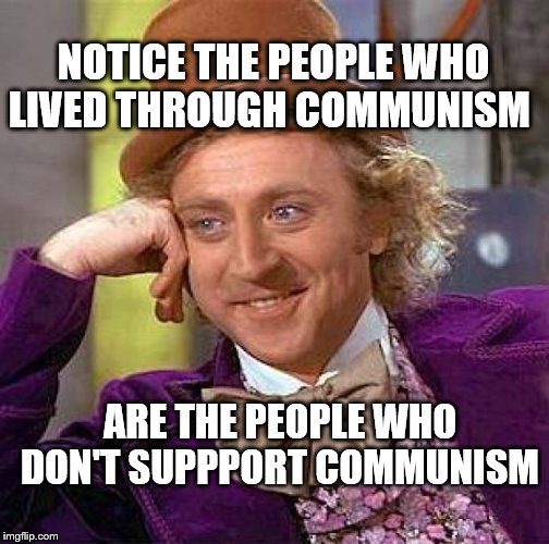 Creepy Condescending Wonka | NOTICE THE PEOPLE WHO LIVED THROUGH COMMUNISM ARE THE PEOPLE WHO DON'T SUPPPORT COMMUNISM | image tagged in memes,creepy condescending wonka | made w/ Imgflip meme maker