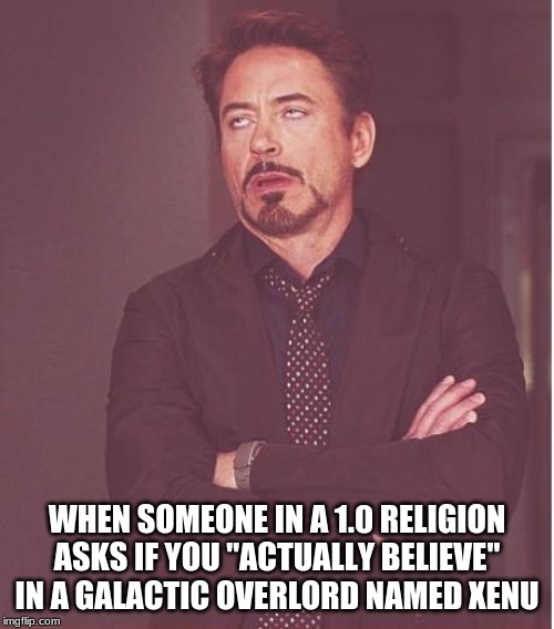 "Face You Make Robert Downey Jr |  WHEN SOMEONE IN A 1.0 RELIGION ASKS IF YOU ""ACTUALLY BELIEVE"" IN A GALACTIC OVERLORD NAMED XENU 