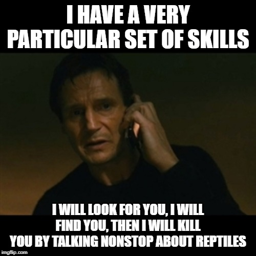 Liam Neeson Taken | I HAVE A VERY PARTICULAR SET OF SKILLS I WILL LOOK FOR YOU, I WILL FIND YOU, THEN I WILL KILL YOU BY TALKING NONSTOP ABOUT REPTILES | image tagged in memes,liam neeson taken | made w/ Imgflip meme maker