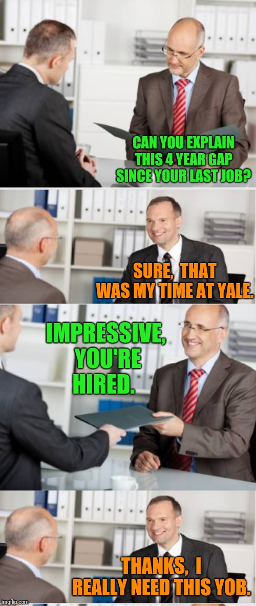 CAN YOU EXPLAIN THIS 4 YEAR GAP SINCE YOUR LAST JOB? SURE,  THAT WAS MY TIME AT YALE. IMPRESSIVE,  YOU'RE HIRED. THANKS,  I REALLY NEED THIS YOB. | image tagged in job interview | made w/ Imgflip meme maker