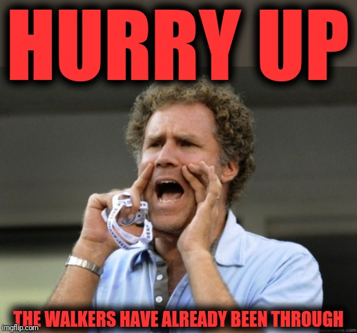 Will Ferrell yelling  | HURRY UP THE WALKERS HAVE ALREADY BEEN THROUGH | image tagged in will ferrell yelling | made w/ Imgflip meme maker