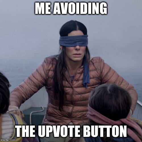 Bird Box |  ME AVOIDING; THE UPVOTE BUTTON | image tagged in memes,bird box | made w/ Imgflip meme maker