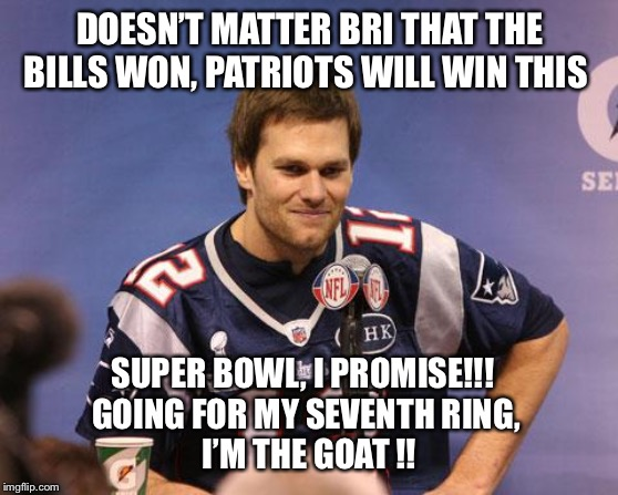 Tom Brady Interview |  DOESN'T MATTER BRI THAT THE BILLS WON, PATRIOTS WILL WIN THIS; SUPER BOWL, I PROMISE!!!   GOING FOR MY SEVENTH RING,  I'M THE GOAT !! | image tagged in tom brady interview | made w/ Imgflip meme maker