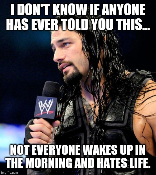 roman reigns |  I DON'T KNOW IF ANYONE HAS EVER TOLD YOU THIS... NOT EVERYONE WAKES UP IN THE MORNING AND HATES LIFE. | image tagged in roman reigns | made w/ Imgflip meme maker