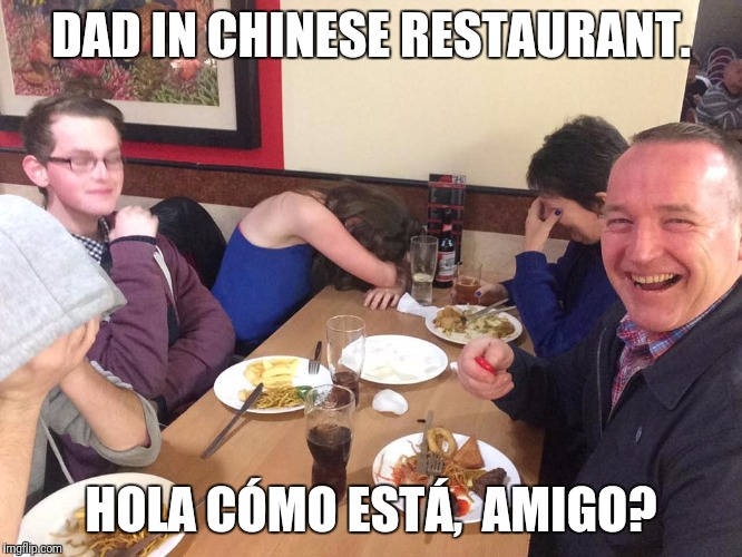 Dad Joke Meme | DAD IN CHINESE RESTAURANT. HOLA CÓMO ESTÁ,  AMIGO? | image tagged in dad joke meme | made w/ Imgflip meme maker