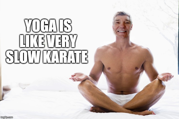 yoga is like very slow Karate | YOGA IS LIKE VERY SLOW KARATE | image tagged in yoga,karate | made w/ Imgflip meme maker