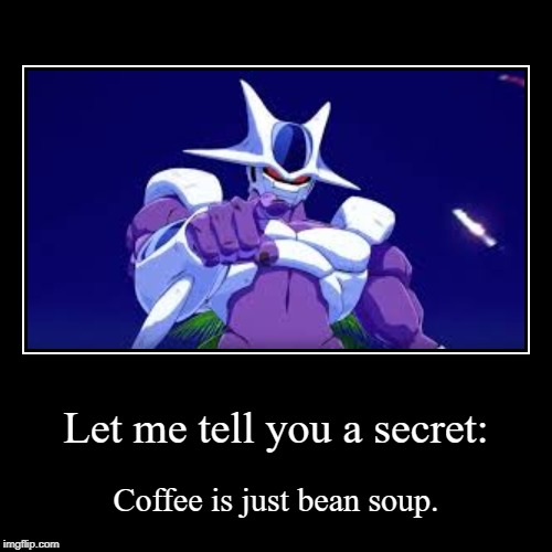 Let me tell you a secret: | Coffee is just bean soup. | image tagged in funny,demotivationals | made w/ Imgflip demotivational maker