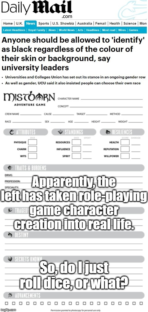 I identify as an 8-foot-tall, 22-year-old, transgender, lesbian, half-orc, necromancer. | Apparently, the left has taken role-playing game character creation into real life. So, do I just roll dice, or what? | image tagged in alphabet,people,libtards,cultural marxism,white genocide,globalists | made w/ Imgflip meme maker