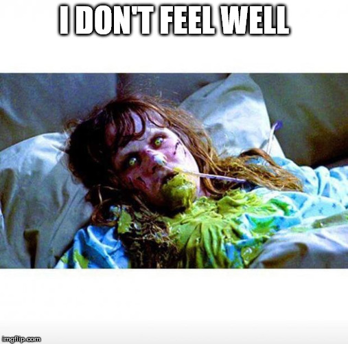 Exorcist sick | I DON'T FEEL WELL | image tagged in exorcist sick | made w/ Imgflip meme maker