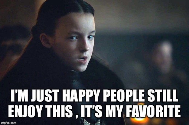 I'M JUST HAPPY PEOPLE STILL ENJOY THIS , IT'S MY FAVORITE | image tagged in lady mormont | made w/ Imgflip meme maker
