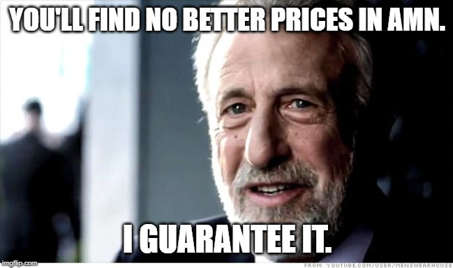I Guarantee It Meme |  YOU'LL FIND NO BETTER PRICES IN AMN. I GUARANTEE IT. | image tagged in memes,i guarantee it | made w/ Imgflip meme maker