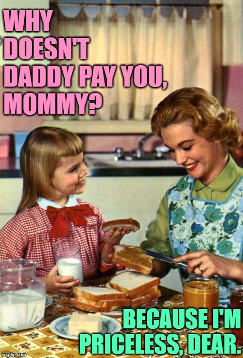 Mommy's Worth |  WHY DOESN'T DADDY PAY YOU, MOMMY? BECAUSE I'M PRICELESS, DEAR. | image tagged in vintage mom and daughter,housewife,sassy,good question,funny memes,role model | made w/ Imgflip meme maker