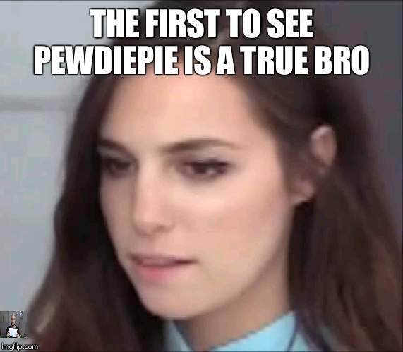 Marzia |  THE FIRST TO SEE PEWDIEPIE IS A TRUE BRO | image tagged in marzia | made w/ Imgflip meme maker