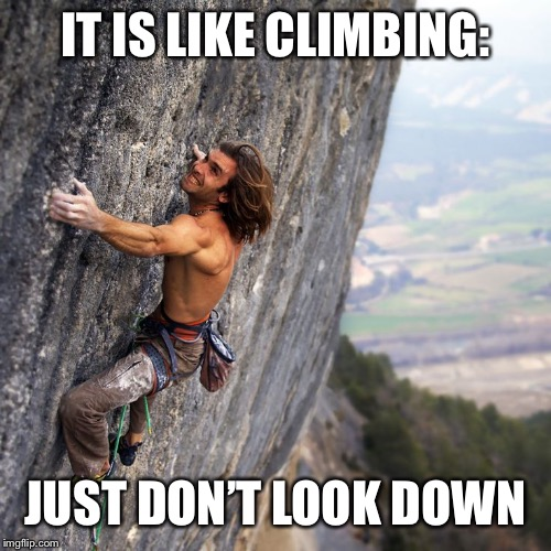 Mountain climber | IT IS LIKE CLIMBING: JUST DON'T LOOK DOWN | image tagged in mountain climber | made w/ Imgflip meme maker