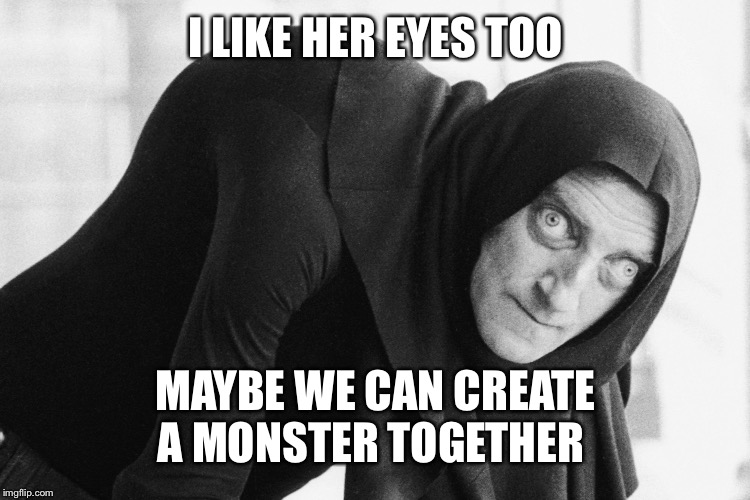 I LIKE HER EYES TOO MAYBE WE CAN CREATE A MONSTER TOGETHER | made w/ Imgflip meme maker