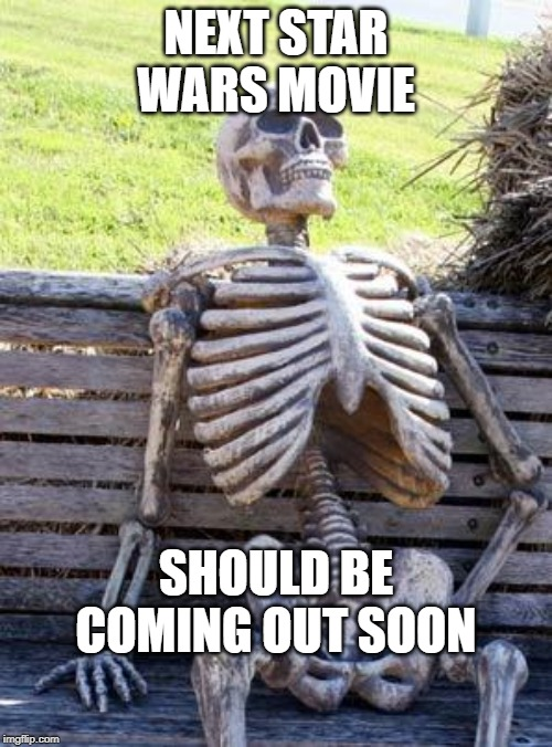 Waiting Skeleton Meme | NEXT STAR WARS MOVIE SHOULD BE COMING OUT SOON | image tagged in memes,waiting skeleton | made w/ Imgflip meme maker