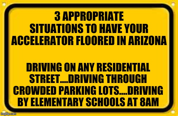 Picking on AZ drivers | 3 APPROPRIATE SITUATIONS TO HAVE YOUR ACCELERATOR FLOORED IN ARIZONA DRIVING ON ANY RESIDENTIAL STREET....DRIVING THROUGH CROWDED PARKING LO | image tagged in memes,blank yellow sign | made w/ Imgflip meme maker