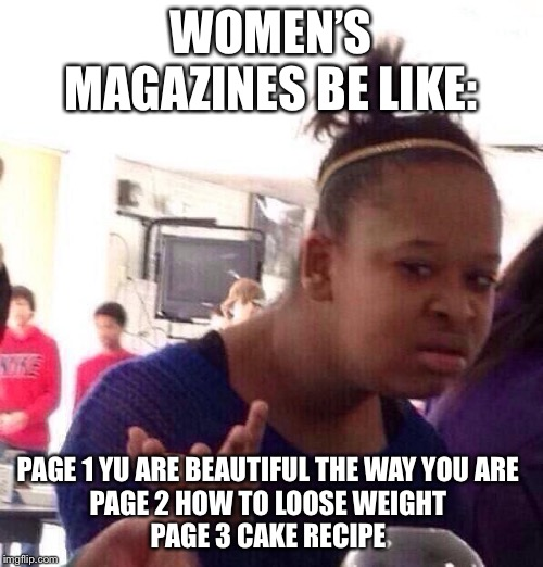 Black Girl Wat |  WOMEN'S MAGAZINES BE LIKE:; PAGE 1 YU ARE BEAUTIFUL THE WAY YOU ARE  PAGE 2 HOW TO LOOSE WEIGHT  PAGE 3 CAKE RECIPE | image tagged in memes,black girl wat,bruh | made w/ Imgflip meme maker