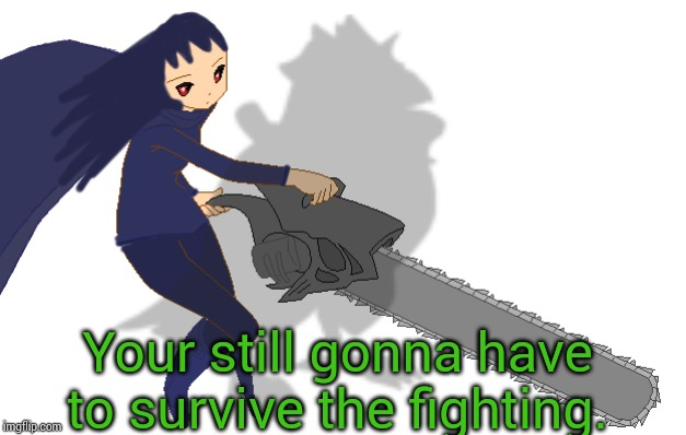 Corviknight girl with a chainsaw | Your still gonna have to survive the fighting. | image tagged in corviknight girl with a chainsaw | made w/ Imgflip meme maker