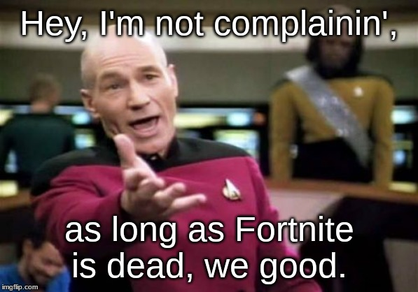 Picard Wtf Meme | Hey, I'm not complainin', as long as Fortnite is dead, we good. | image tagged in memes,picard wtf | made w/ Imgflip meme maker
