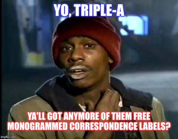 Y'all Got Any More Of That | YO, TRIPLE-A YA'LL GOT ANYMORE OF THEM FREE MONOGRAMMED CORRESPONDENCE LABELS? | image tagged in memes,automotive,office,dank memes,humor,dave chappelle | made w/ Imgflip meme maker