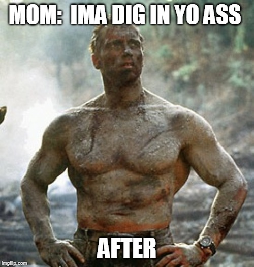 Predator |  MOM:  IMA DIG IN YO ASS; AFTER | image tagged in memes,predator | made w/ Imgflip meme maker