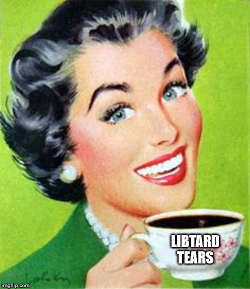 Keep crying! At least WE can get our genders right! | LIBTARD TEARS | image tagged in vintage woman drinking coffee,memes,stupid liberals,libtards,liberal hypocrisy,liberal tears | made w/ Imgflip meme maker