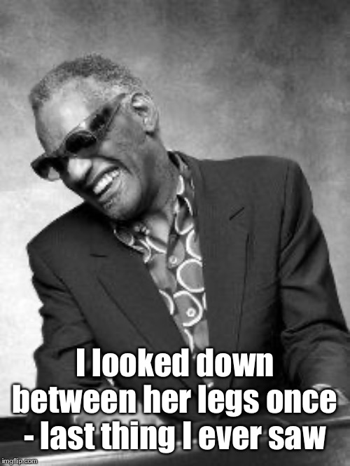 Ray Charles | I looked down between her legs once - last thing I ever saw | image tagged in ray charles | made w/ Imgflip meme maker
