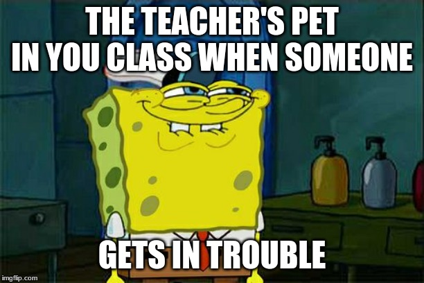Don't You Squidward |  THE TEACHER'S PET IN YOU CLASS WHEN SOMEONE; GETS IN TROUBLE | image tagged in memes,dont you squidward | made w/ Imgflip meme maker