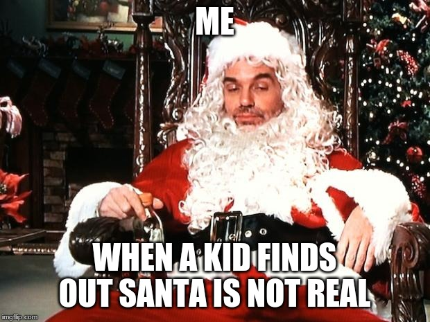 Bad Santa |  ME; WHEN A KID FINDS OUT SANTA IS NOT REAL | image tagged in bad santa,memes,christmas,not real,oh well,look out | made w/ Imgflip meme maker