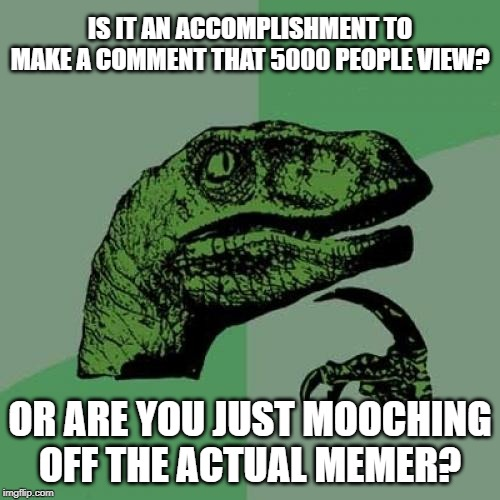 Views On Comments Are All I Have...please tell me I'm super special |  IS IT AN ACCOMPLISHMENT TO MAKE A COMMENT THAT 5000 PEOPLE VIEW? OR ARE YOU JUST MOOCHING OFF THE ACTUAL MEMER? | image tagged in memes,philosoraptor,views,comments,special,al gore | made w/ Imgflip meme maker