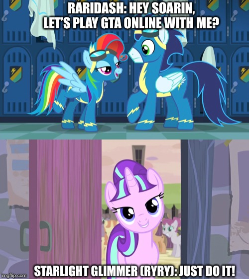 Raridash ask Soarin want to play GTA Online but only me |  RARIDASH: HEY SOARIN, LET'S PLAY GTA ONLINE WITH ME? STARLIGHT GLIMMER (RYRY): JUST DO IT! | image tagged in starlight glimmer,rainbow dash,mlp fim,gta online | made w/ Imgflip meme maker