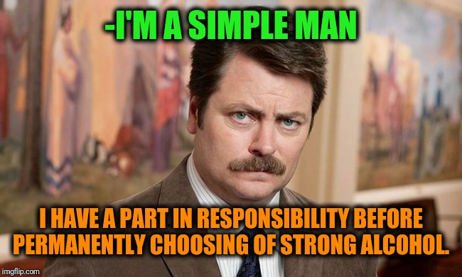 -Drunk bewaring for preventing cruel damage. | -I'M A SIMPLE MAN I HAVE A PART IN RESPONSIBILITY BEFORE PERMANENTLY CHOOSING OF STRONG ALCOHOL. | image tagged in i'm a simple man,ron swanson,strong,alcohol,choose wisely,human rights | made w/ Imgflip meme maker