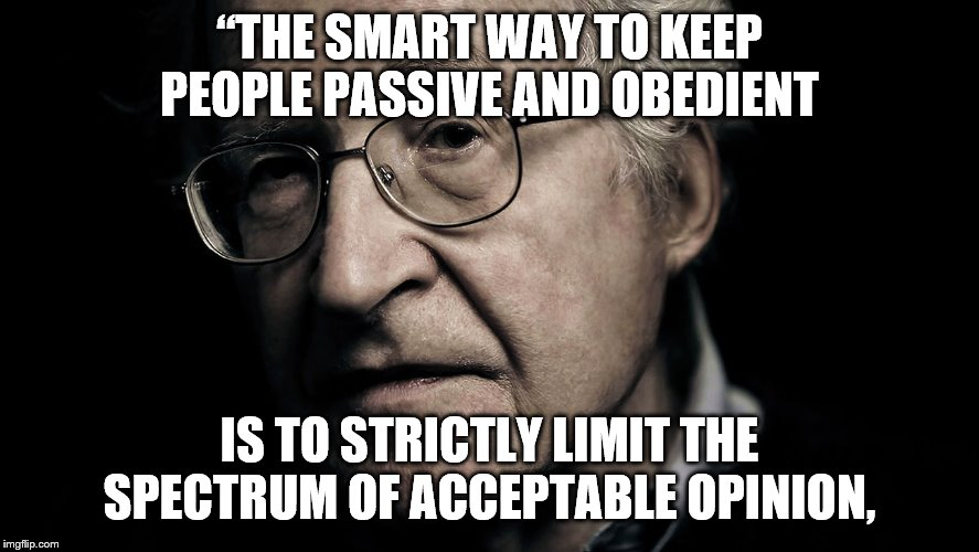 "Noam Chomsky | ""THE SMART WAY TO KEEP PEOPLE PASSIVE AND OBEDIENT IS TO STRICTLY LIMIT THE SPECTRUM OF ACCEPTABLE OPINION, 